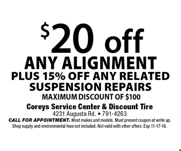 $20 off ANY ALIGNMENTPLUS 15% OFF any RELATED SUSPENSION repairs Maximum Discount of $100 . Coreys Service Center & Discount Tire4231 Augusta Rd. - 791-4263CALL FOR APPOINTMENT. Most makes and models. Must present coupon at write up. Shop supply and environmental fees not included. Not valid with other offers. Exp 11-17-16.