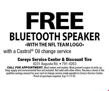 FREE bluetooth speaker-with the nfl team logo-with a Castrol Oil change service. Coreys Service Center & Discount Tire4231 Augusta Rd. - 791-4263CALL FOR APPOINTMENT. Most makes and models. Must present coupon at write up. Shop supply and environmental fees not included. Not valid with other offers. Receive a check in the qualifies savings amount for your next oil change service made payable to Corey's Service Center. Proof-of-purchase required. Exp 11-17-16.