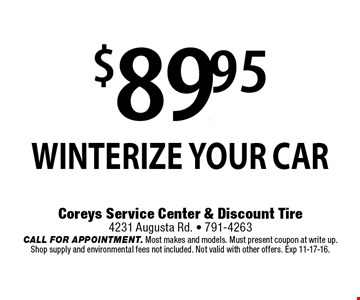 $89.95 WINTERIZE YOUR CAR . Coreys Service Center & Discount Tire. 4231 Augusta Rd. - 791-4263. CALL FOR APPOINTMENT. Most makes and models. Must present coupon at write up. Shop supply and environmental fees not included. Not valid with other offers. Exp 11-17-16.