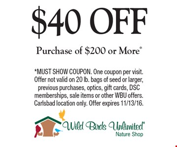$40 OFF Purchase of $200 or More*. *MUST SHOW COUPON. One coupon per visit. Offer not valid on 20 lb. bags of seed or larger, previous purchases, optics, gift cards, DSC memberships, sale items or other WBU offers. Carlsbad location only. Offer expires 11/13/16.