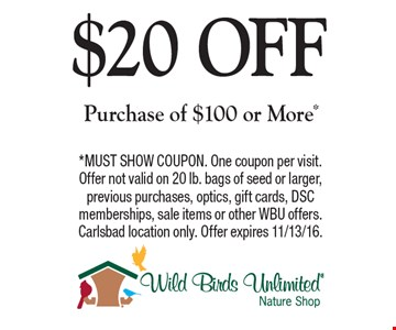 $20 OFF Purchase of $100 or More*. *MUST SHOW COUPON. One coupon per visit. Offer not valid on 20 lb. bags of seed or larger, previous purchases, optics, gift cards, DSC memberships, sale items or other WBU offers. Carlsbad location only. Offer expires 11/13/16.