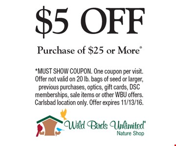 $5 OFF Purchase of $25 or More*. *MUST SHOW COUPON. One coupon per visit. Offer not valid on 20 lb. bags of seed or larger, previous purchases, optics, gift cards, DSC memberships, sale items or other WBU offers. Carlsbad location only. Offer expires 11/13/16.