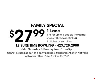 $27.99 1 Lane1 hr for up to 4 people including shoes, 10 cheese sticks & 1 pitcher of soft drink. Valid Saturday & Sunday from 1pm-5pm Cannot be used as part of a party package. Must present offer. Not valid with other offers. Offer Expires 11-17-16.