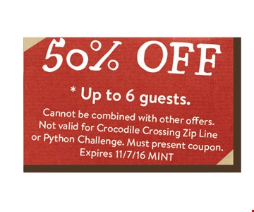 50% off Up to 6 guests. Cannot be combined with other offers. Not valid for Crocodile Crossing Zip Line or Python Challenge. Must present coupon. Expires 11/07/16 MINT