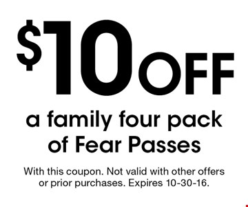 $10 Off a family four pack of Fear Passes. With this coupon. Not valid with other offers or prior purchases. Expires 10-30-16.