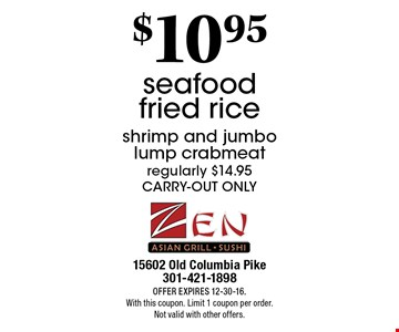 $10.95 seafood fried rice shrimp and jumbo lump crabmeat regularly $14.95 carry-out only. offer expireS 12-30-16. With this coupon. Limit 1 coupon per order.Not valid with other offers.