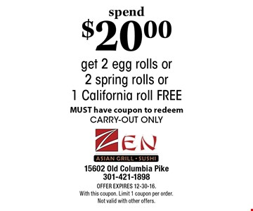 spend $20.00 get 2 egg rolls or 2 spring rolls or 1 California roll FREE MUST have coupon to redeem carry-out only. Offer Expires 12-30-16. With this coupon. Limit 1 coupon per order. Not valid with other offers.