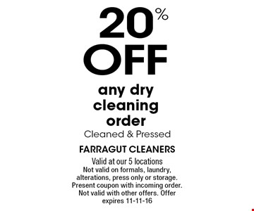 20%OFFany dry cleaning order Cleaned & Pressed. Farragut cleanersValid at our 5 locationsNot valid on formals, laundry, alterations, press only or storage. Present coupon with incoming order. Not valid with other offers. Offer expires 11-11-16