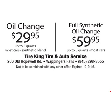 $29.95 Oil Change up to 5 quarts most cars - synthetic blend. OR $59.95 Full Synthetic Oil Change up to 5 quarts - most cars.  Not to be combined with any other offer. Expires 12-9-16.