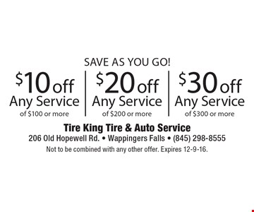 Save As You Go!$10 off Any Service of $100 or more. $20 off Any Service of $200 or more. $30 off Any Service of $300 or more.  Not to be combined with any other offer. Expires 12-9-16.