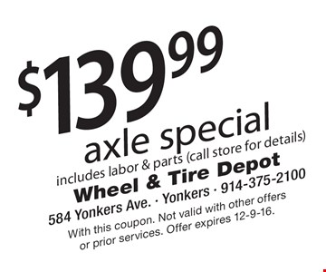 $139.99 axle special. Includes labor & parts (call store for details). With this coupon. Not valid with other offers or prior services. Offer expires 12-9-16.