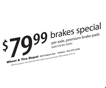 $79.99 brakes special per axle, premium brake pads (add $10 for SUVs). With this coupon. Not valid with other offers or prior services. Offer expires 12-9-16.