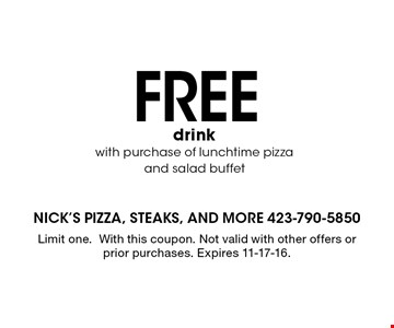 FREE drink with purchase of lunchtime pizza and salad buffet. Limit one. With this coupon. Not valid with other offers or prior purchases. Expires 11-17-16.