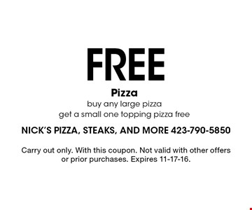 FREE Pizzabuy any large pizza get a small one topping pizza free. Carry out only. With this coupon. Not valid with other offers or prior purchases. Expires 11-17-16.