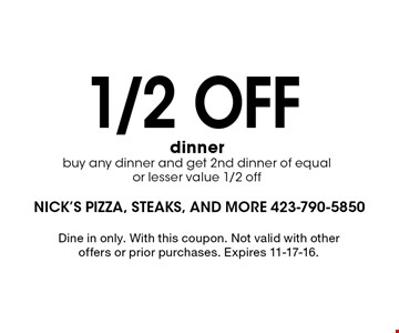 1/2 off dinner buy any dinner and get 2nd dinner of equal or lesser value 1/2 off. Dine in only. With this coupon. Not valid with other offers or prior purchases. Expires 11-17-16.