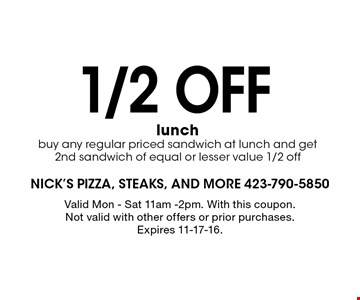 1/2 off lunch buy any regular priced sandwich at lunch and get 2nd sandwich of equal or lesser value 1/2 off. Valid Mon - Sat 11am -2pm. With this coupon. Not valid with other offers or prior purchases. Expires 11-17-16.