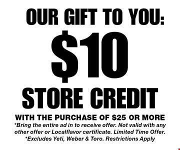 $10 store credit. with the purchase of $25 or more*Bring the entire ad in to receive offer. Not valid with any other offer or Localflavor certificate. Limited Time Offer.*Excludes Yeti, Weber & Toro. Restrictions Apply