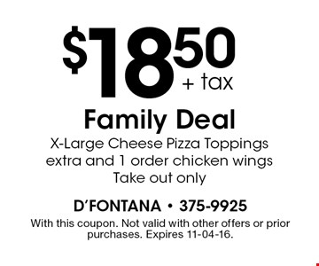 $18.50 + tax Family Deal X-Large Cheese Pizza Toppings extra and 1 order chicken wings Take out only. With this coupon. Not valid with other offers or prior purchases. Expires 11-04-16.