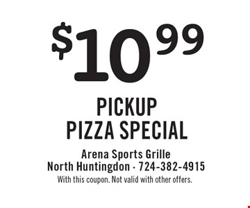 $10.99 PICKUP PIZZA SPECIAL. With this coupon. Not valid with other offers.