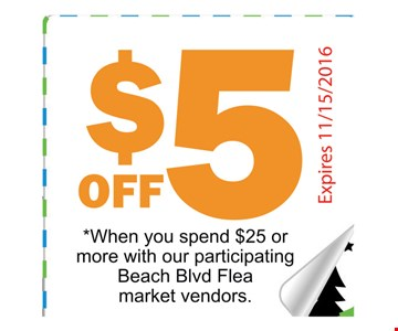 $5 off When you spend $25 or more with our participating Beach Blvd Flea market vendors.Expires 11-15-16