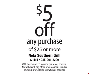 $5 off any purchase of $25 or more. With this coupon. 1 coupon per table, per visit. Not valid with any other offer, coupon, Sunday Brunch Buffet, Boiled Crawfish or specials.