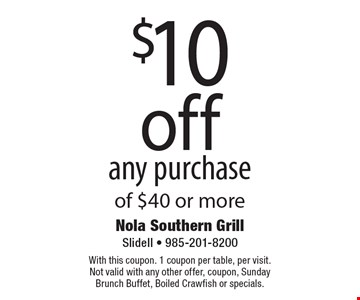 $10 off any purchase of $40 or more. With this coupon. 1 coupon per table, per visit. Not valid with any other offer, coupon, Sunday Brunch Buffet, Boiled Crawfish or specials.