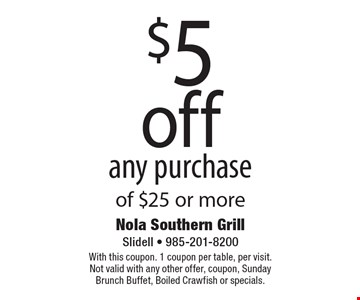 $5 off any purchase of $25 or more. With this coupon. 1 coupon per table, per visit.Not valid with any other offer, coupon, Sunday Brunch Buffet, Boiled Crawfish or specials.