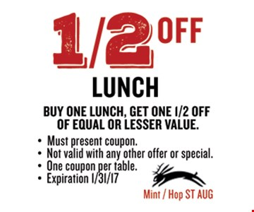 1/2 offunch.Buy one lunch, get one 1/2 off of equal or lesser value.. Must present coupon. Not valid with any other offer or special.One coupon per table.Expires 01-31-17.