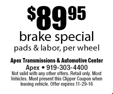 $89.95brake specialpads & labor, per wheel. Apex Transmissions & Automotive CenterApex - 919-303-4400 Not valid with any other offers. Retail only. Most Vehicles. Must present this Clipper Coupon when leaving vehicle. Offer expires 11-29-16