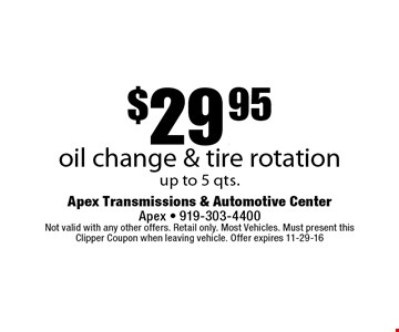 $29.95oil change & tire rotationup to 5 qts.. Apex Transmissions & Automotive CenterApex - 919-303-4400 Not valid with any other offers. Retail only. Most Vehicles. Must present this Clipper Coupon when leaving vehicle. Offer expires 11-29-16