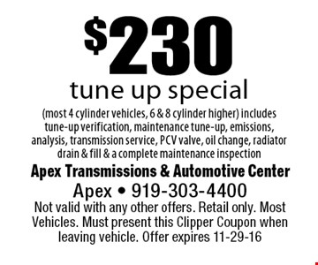 $230tune up special(most 4 cylinder vehicles, 6 & 8 cylinder higher) includes tune-up verification, maintenance tune-up, emissions, analysis, transmission service, pcv valve, oil change, radiator drain & fill & a complete maintenance inspection. Apex Transmissions & Automotive CenterApex - 919-303-4400 Not valid with any other offers. Retail only. Most Vehicles. Must present this Clipper Coupon when leaving vehicle. Offer expires 11-29-16