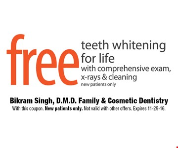 Free teeth whitening for life with comprehensive exam, x-rays & cleaningnew patients only. Bikram Singh, D.M.D. Family & Cosmetic Dentistry With this coupon. New patients only. Not valid with other offers. Expires 11-29-16.