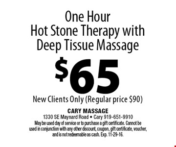 One Hour Hot Stone Therapy withDeep Tissue Massage$65New Clients Only (Regular price $90). Cary Massage 1330 SE Maynard Road - Cary 919-651-9910 May be used day of service or to purchase a gift certificate. Cannot be used in conjunction with any other discount, coupon, gift certificate, voucher, and is not redeemable as cash. Exp. 11-29-16.