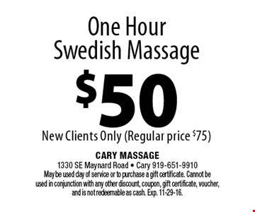 One Hour Swedish Massage $50New Clients Only (Regular price $75). Cary Massage 1330 SE Maynard Road - Cary 919-651-9910 May be used day of service or to purchase a gift certificate. Cannot be used in conjunction with any other discount, coupon, gift certificate, voucher, and is not redeemable as cash. Exp. 11-29-16.