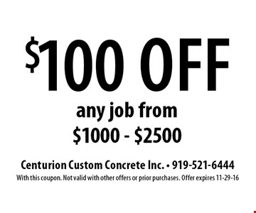 $100 off any job from $1000 - $2500. Centurion Custom Concrete Inc. - 919-521-6444With this coupon. Not valid with other offers or prior purchases. Offer expires 11-29-16