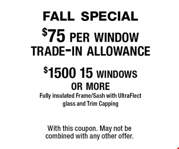 fall special$75 per window trade-in allowance$1500 15 windows or moreFully insulated Frame/Sash with UltraFlect glass and Trim Capping. With this coupon. May not be combined with any other offer.