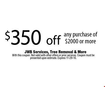 $350 off any purchase of $2000 or more. With this coupon. Not valid with other offers or prior services. Coupon must be presented upon estimate. Expires 11-29-16.