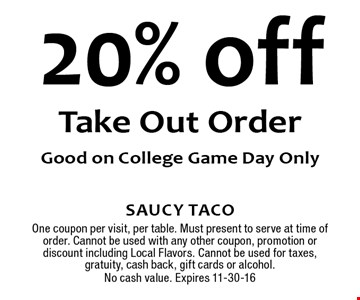 20% off Take Out OrderGood on College Game Day Only. Saucy TacoOne coupon per visit, per table. Must present to serve at time of order. Cannot be used with any other coupon, promotion or discount including Local Flavors. Cannot be used for taxes, gratuity, cash back, gift cards or alcohol.No cash value. Expires 11-30-16