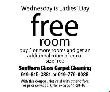 Wednesday is Ladies' Dayfree room buy 5 or more rooms and get an additional room of equal size free. With this coupon. Not valid with other offersor prior services. Offer expires 11-29-16.