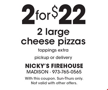 2 large cheese pizzas for $22. Toppings extra. Pickup or delivery. With this coupon. Sun-Thurs only. Not valid with other offers.