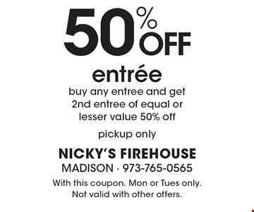 50% off entree. Buy any entree and get 2nd entree of equal or lesser value 50% off. Pickup only. With this coupon. Mon or Tues only. Not valid with other offers.