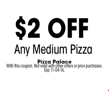 $2 off Any Medium Pizza. Pizza Palace With this coupon. Not valid with other offers or prior purchases. Exp 11-04-16.