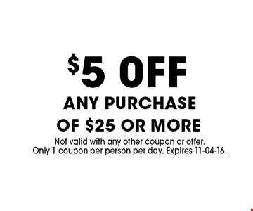 $5 0FF any purchase of $25 or more . Not valid with any other coupon or offer. Only 1 coupon per person per day. Expires 11-04-16.