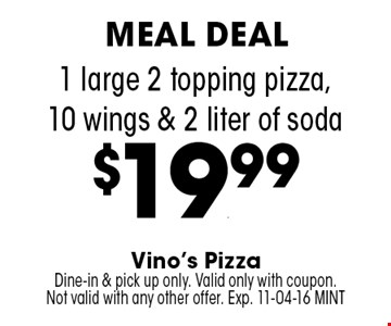 1 large 2 topping pizza,10 wings & 2 liter of soda $19.99. Vino's Pizza Dine-in & pick up only. Valid only with coupon. Not valid with any other offer. Exp. 11-04-16 MINT