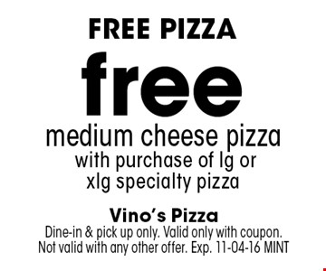 free medium cheese pizza with purchase of lg or xlg specialty pizza. Vino's Pizza Dine-in & pick up only. Valid only with coupon. Not valid with any other offer. Exp. 11-04-16 MINT