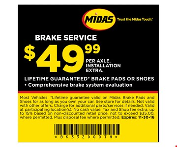 $49.99 Brake service. Most Vehicles. *Lifetime guarantee valid on Midas Brake Pads and Shoes for as long as you own your car. See store for details. Not valid with other offers. Charge for additional parts/services if needed. Valid at participating location(s). No cash value. Tax and Shop fee extra, up to 15% based on non-discounted retail price, not to exceed $35.00, where permitted. Plus disposal fee where permitted. Expires: 11-30-16