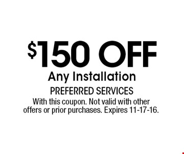 $150 off Any Installation. With this coupon. Not valid with other offers or prior purchases. Expires 11-17-16.