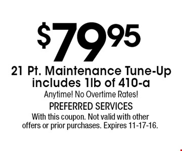 $79.95 21 Pt. Maintenance Tune-Up includes 1lb of 410-a Anytime! No Overtime Rates!. With this coupon. Not valid with other offers or prior purchases. Expires 11-17-16.