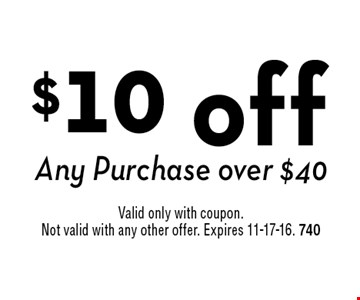 $10 off Any Purchase over $40. Valid only with coupon. Not valid with any other offer. Expires 11-17-16. 740