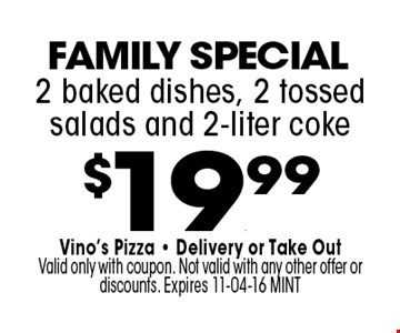 $19.99 2 baked dishes, 2 tossed salads and 2-liter coke. Vino's Pizza - Delivery or Take Out Valid only with coupon. Not valid with any other offer or discounts. Expires 11-04-16 MINT